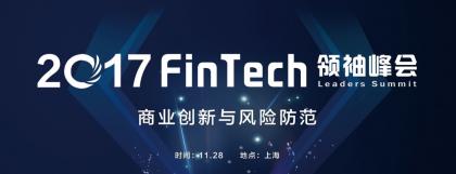 2017 FinTech领袖峰会即将召开---即商业创新与风险防范