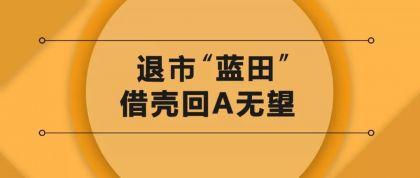 """借壳东方金钰被终止,退市""""蓝田""""回A无望"""